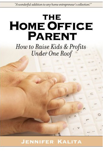 The Home Office Parent: Raising Kids and Profits Under One Roof