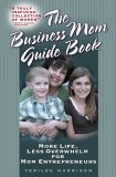 The Business Mom Guide Book: More Life, Less Overwhelm for Mom Entrepreneurs