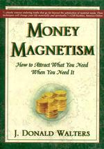 Money Magnetism : How To Attract What You Need When You Need It