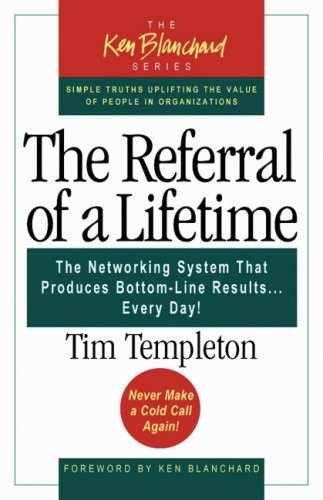 The Referral of a Lifetime: The Networking System That Produces Bottom-Line Results Every Day