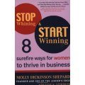 Stop Whining and Start Winning : Eight Surefire Ways for Women to Thrive in Business